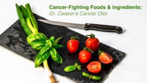 Cancer-Fighting Foods & Ingredients: Dr. Ceaser's Cancer Diet