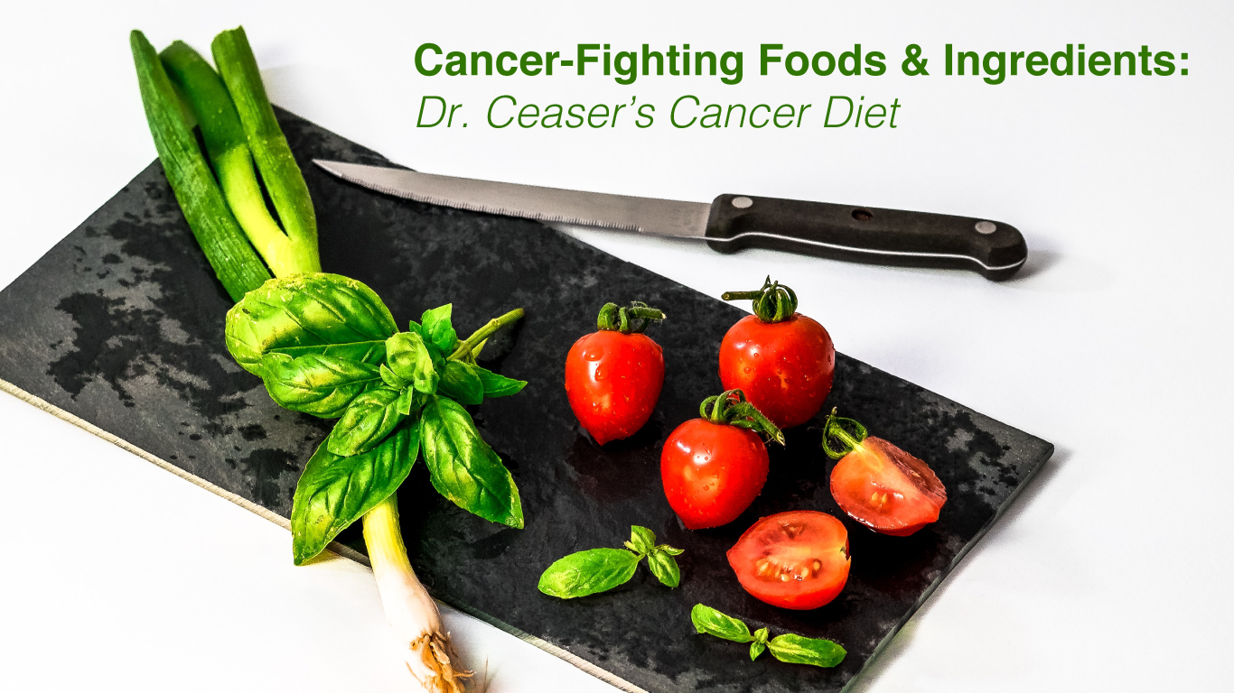 Cancer-Fighting Foods & Ingredients: Dr. Ceaser's Cancer Diet